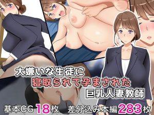 大嫌いな生徒に寝取られて孕まされた巨乳人妻教師 – 抜けるエロ同人